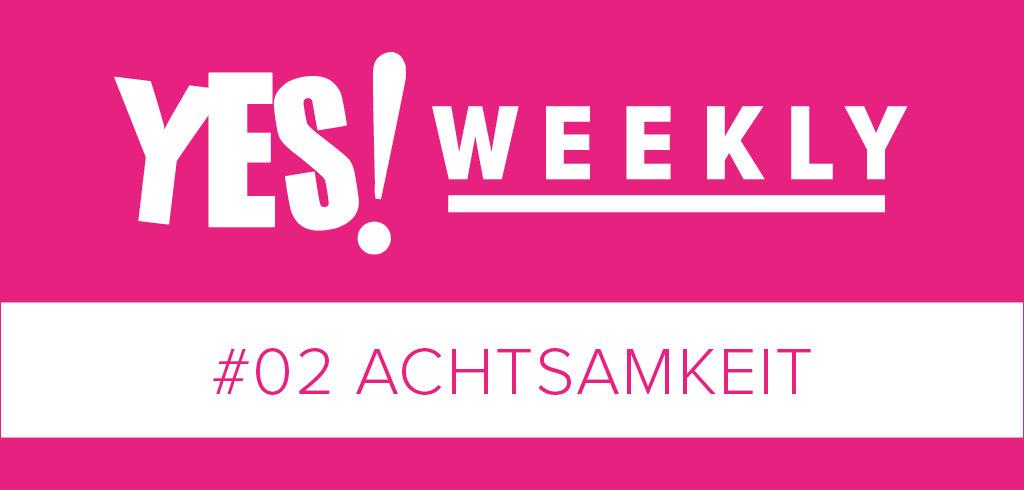 YES!WEEKLY #02 – Achtsamkeit